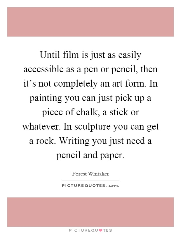 Until film is just as easily accessible as a pen or pencil, then it's not completely an art form. In painting you can just pick up a piece of chalk, a stick or whatever. In sculpture you can get a rock. Writing you just need a pencil and paper Picture Quote #1