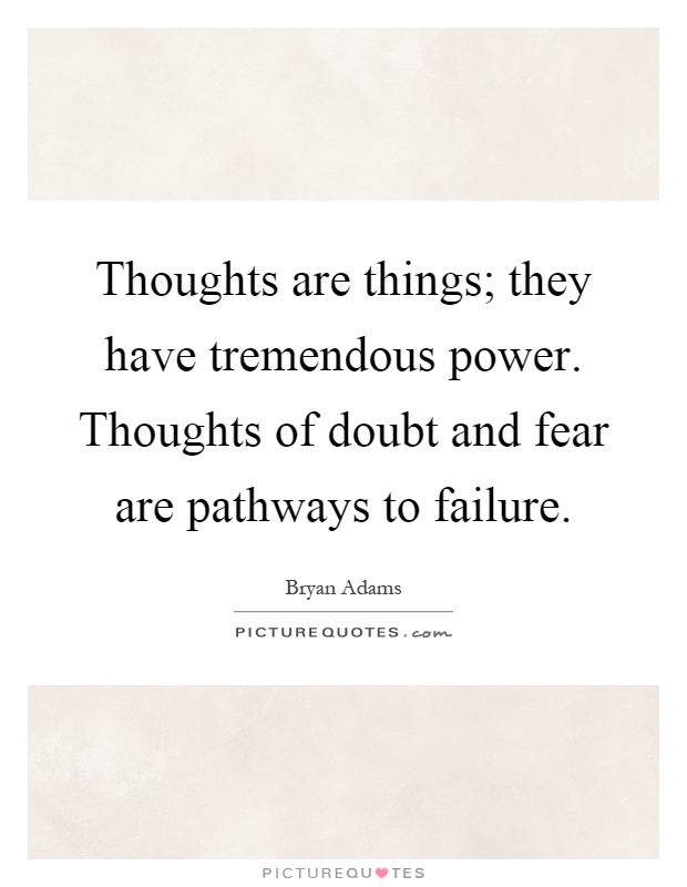 Thoughts are things; they have tremendous power. Thoughts of doubt and fear are pathways to failure Picture Quote #1