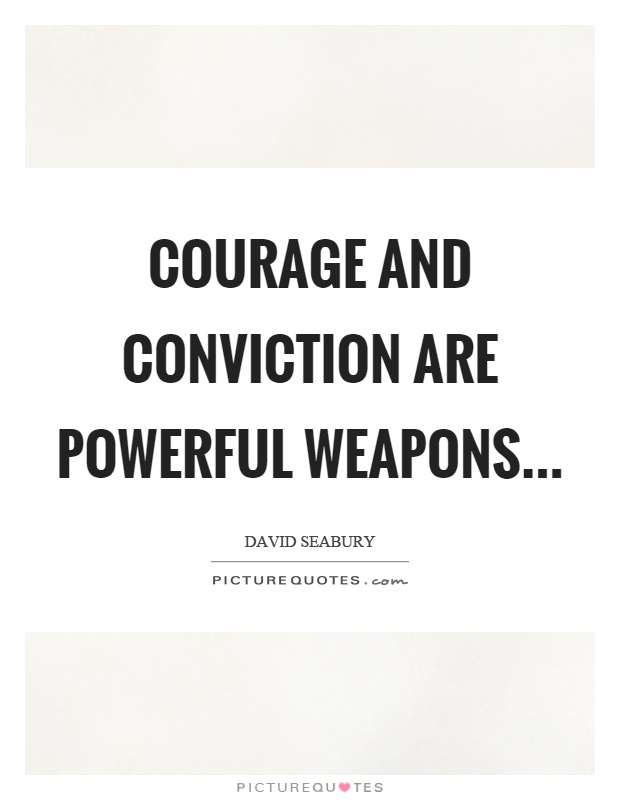 Courage and conviction are powerful weapons Picture Quote #1