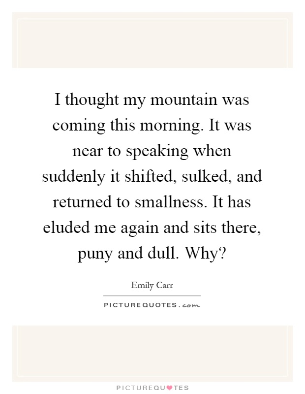 I thought my mountain was coming this morning. It was near to speaking when suddenly it shifted, sulked, and returned to smallness. It has eluded me again and sits there, puny and dull. Why? Picture Quote #1