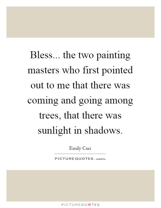 Bless... the two painting masters who first pointed out to me that there was coming and going among trees, that there was sunlight in shadows Picture Quote #1