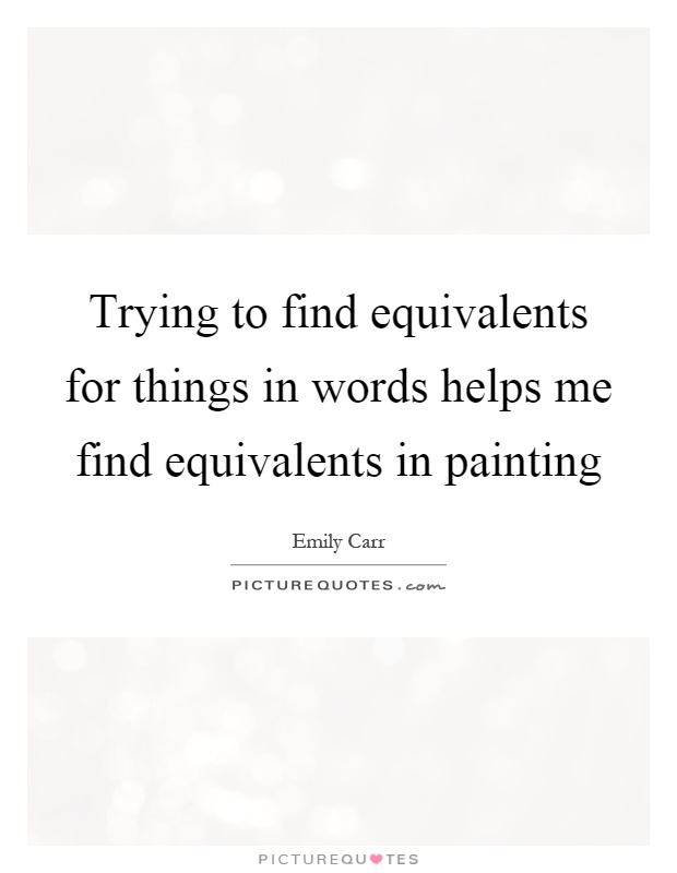 Trying to find equivalents for things in words helps me find equivalents in painting Picture Quote #1