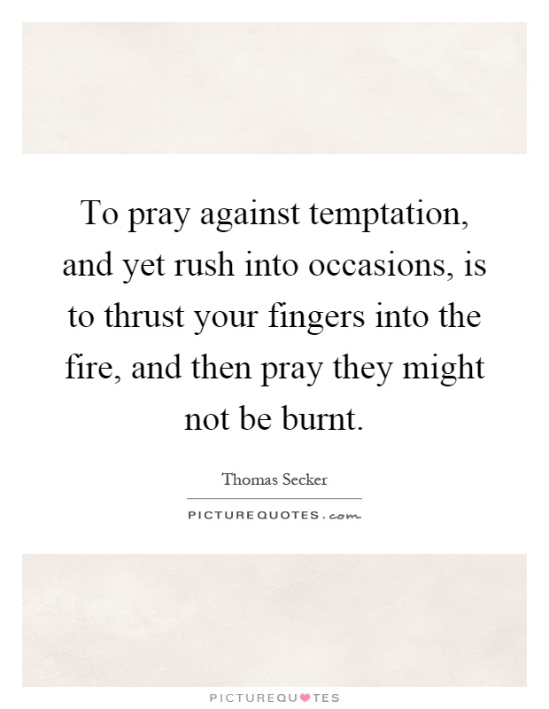 To pray against temptation, and yet rush into occasions, is to thrust your fingers into the fire, and then pray they might not be burnt Picture Quote #1