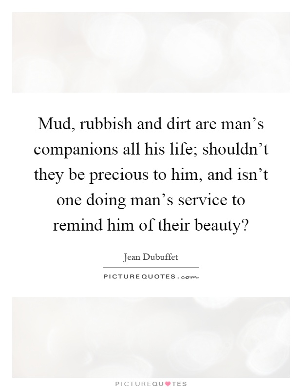 Mud, rubbish and dirt are man's companions all his life; shouldn't they be precious to him, and isn't one doing man's service to remind him of their beauty? Picture Quote #1