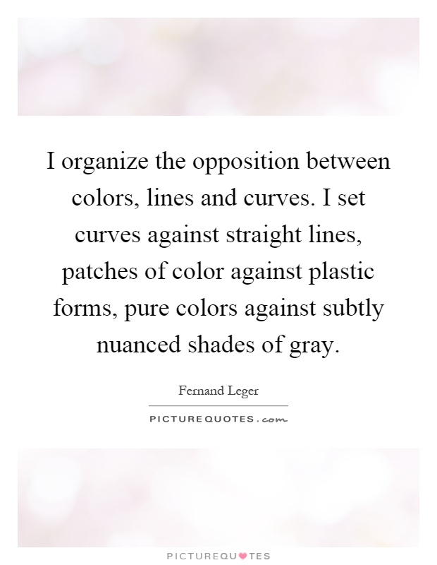 I organize the opposition between colors, lines and curves. I set curves against straight lines, patches of color against plastic forms, pure colors against subtly nuanced shades of gray Picture Quote #1