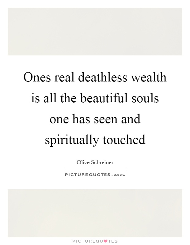 Ones real deathless wealth is all the beautiful souls one has seen and spiritually touched Picture Quote #1