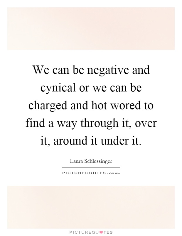 We can be negative and cynical or we can be charged and hot wored to find a way through it, over it, around it under it Picture Quote #1