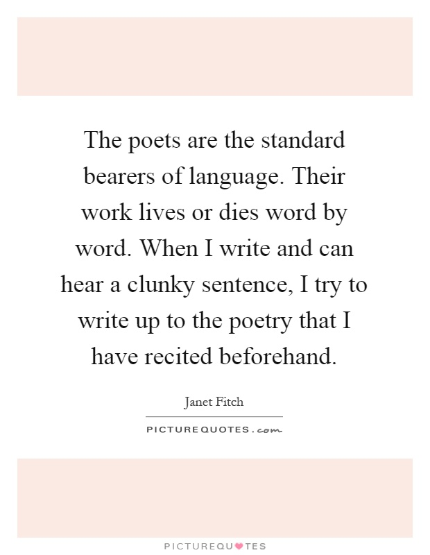 The poets are the standard bearers of language. Their work lives or dies word by word. When I write and can hear a clunky sentence, I try to write up to the poetry that I have recited beforehand Picture Quote #1