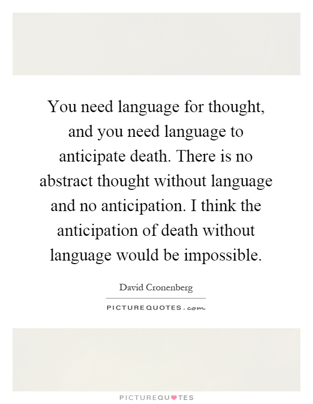 You need language for thought, and you need language to anticipate death. There is no abstract thought without language and no anticipation. I think the anticipation of death without language would be impossible Picture Quote #1