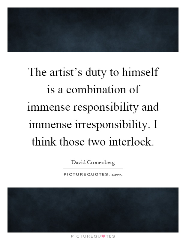 The artist's duty to himself is a combination of immense responsibility and immense irresponsibility. I think those two interlock Picture Quote #1