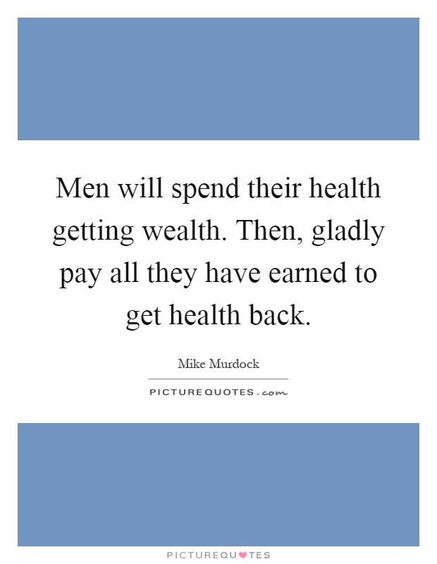 Men will spend their health getting wealth. Then, gladly pay all they have earned to get health back Picture Quote #1