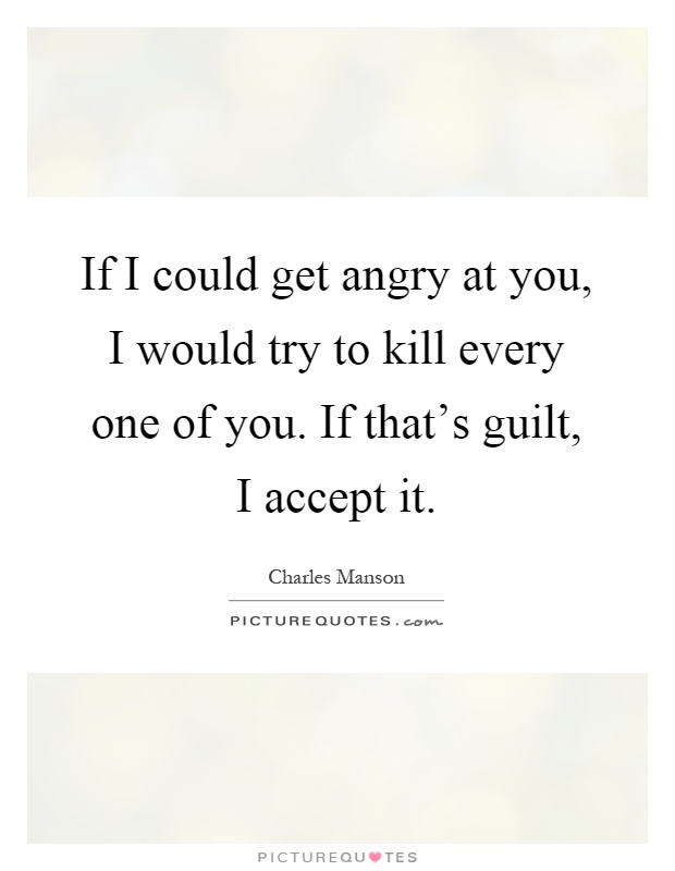 If I could get angry at you, I would try to kill every one of you. If that's guilt, I accept it Picture Quote #1