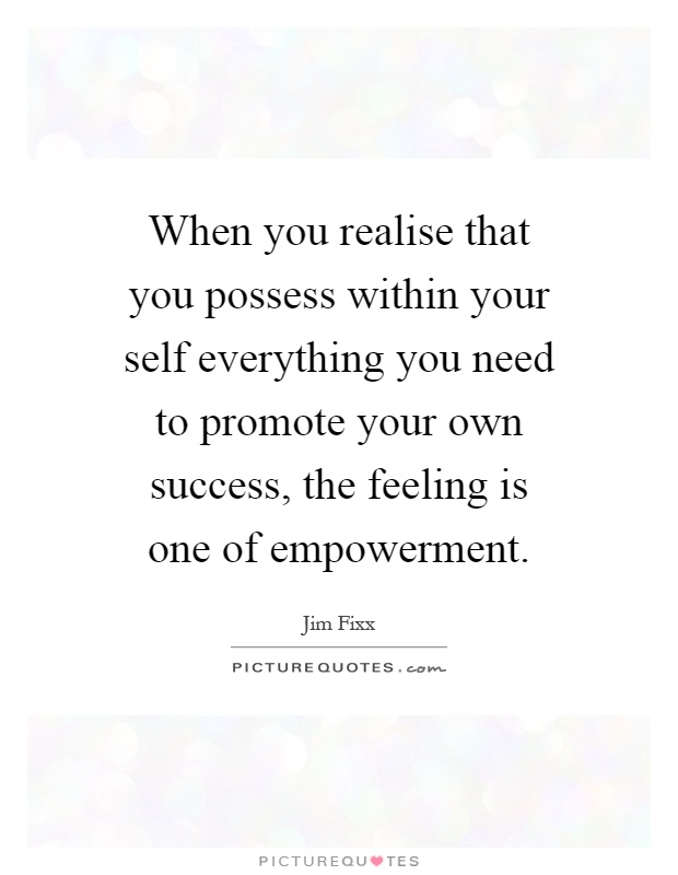 When you realise that you possess within your self everything you need to promote your own success, the feeling is one of empowerment Picture Quote #1