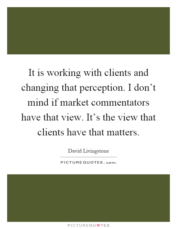 It is working with clients and changing that perception. I don't mind if market commentators have that view. It's the view that clients have that matters Picture Quote #1