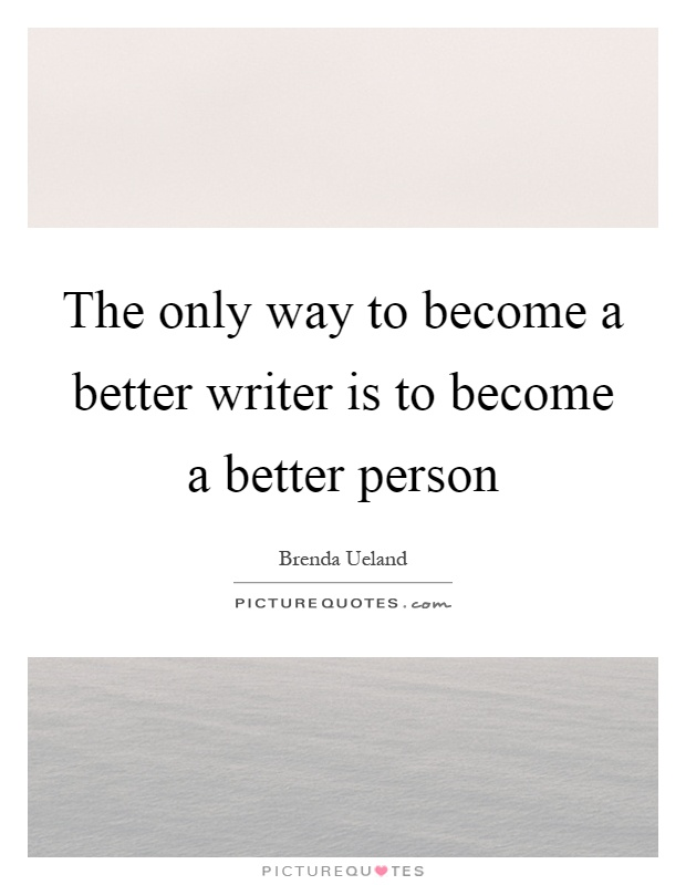 The only way to become a better writer is to become a better person Picture Quote #1