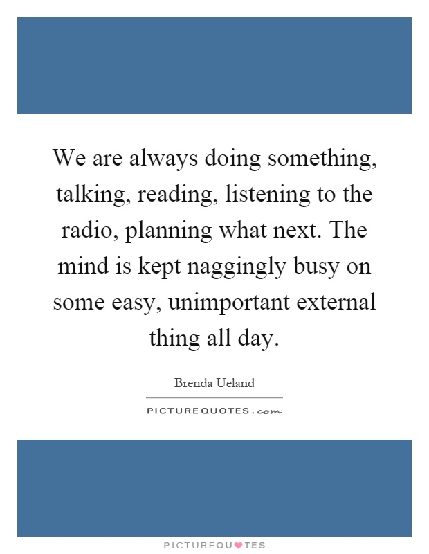 We are always doing something, talking, reading, listening to the radio, planning what next. The mind is kept naggingly busy on some easy, unimportant external thing all day Picture Quote #1