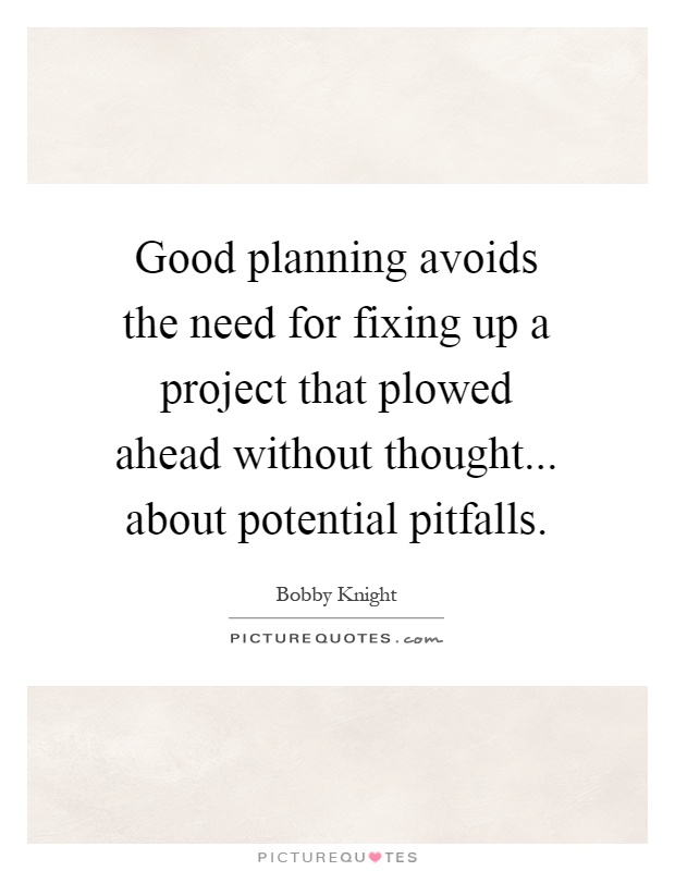 Good planning avoids the need for fixing up a project that plowed ahead without thought... about potential pitfalls Picture Quote #1