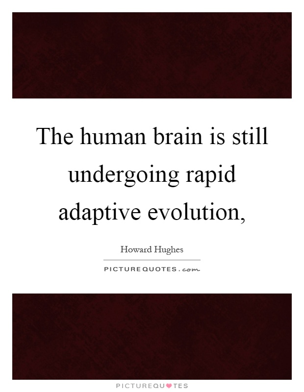 The human brain is still undergoing rapid adaptive evolution, Picture Quote #1