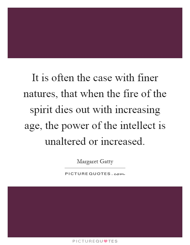 It is often the case with finer natures, that when the fire of the spirit dies out with increasing age, the power of the intellect is unaltered or increased Picture Quote #1