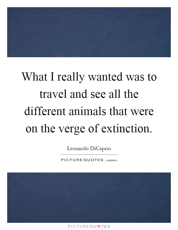 What I really wanted was to travel and see all the different animals that were on the verge of extinction Picture Quote #1