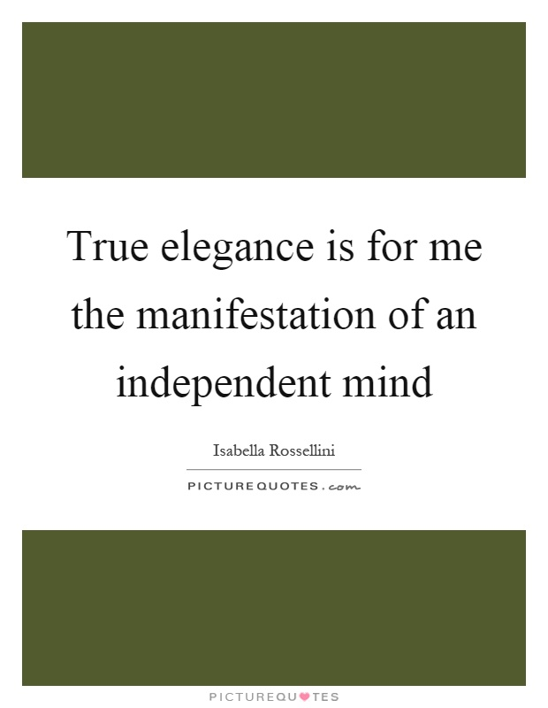 True elegance is for me the manifestation of an independent mind Picture Quote #1