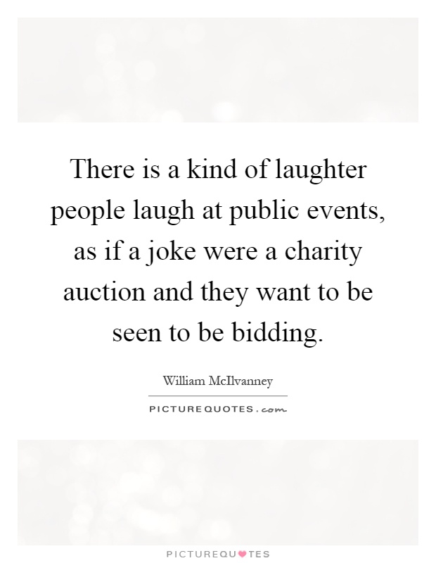 There is a kind of laughter people laugh at public events, as if a joke were a charity auction and they want to be seen to be bidding Picture Quote #1