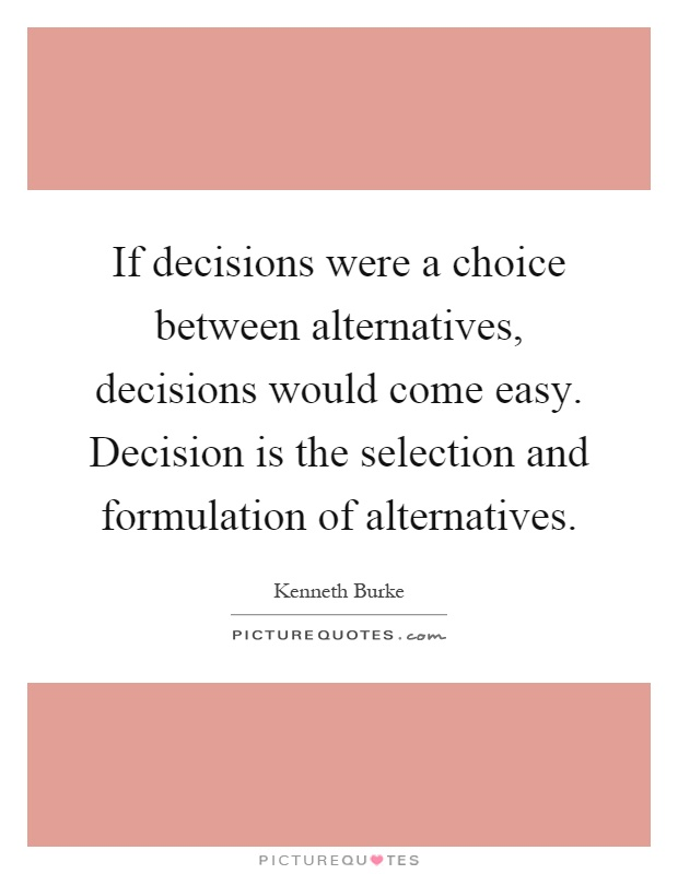 If decisions were a choice between alternatives, decisions would come easy. Decision is the selection and formulation of alternatives Picture Quote #1