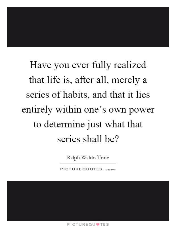 Have you ever fully realized that life is, after all, merely a series of habits, and that it lies entirely within one's own power to determine just what that series shall be? Picture Quote #1