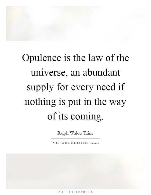 Opulence is the law of the universe, an abundant supply for every need if nothing is put in the way of its coming Picture Quote #1