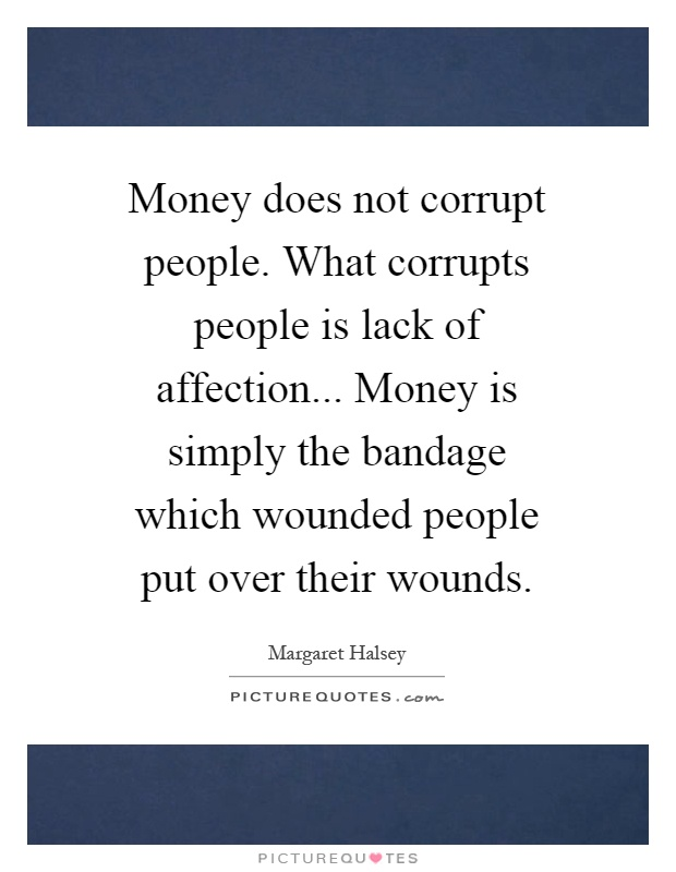 Money does not corrupt people. What corrupts people is lack of affection... Money is simply the bandage which wounded people put over their wounds Picture Quote #1