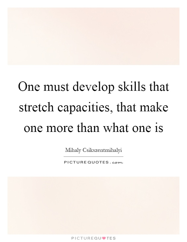 One must develop skills that stretch capacities, that make one more than what one is Picture Quote #1