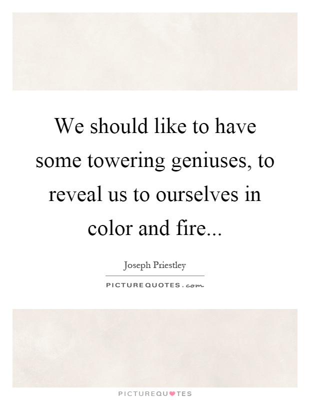 We should like to have some towering geniuses, to reveal us to ourselves in color and fire Picture Quote #1