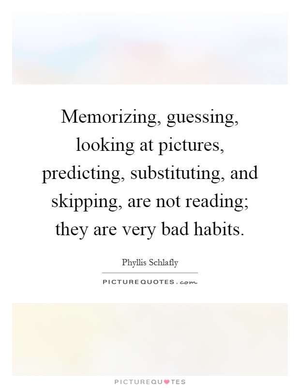 Memorizing, guessing, looking at pictures, predicting, substituting, and skipping, are not reading; they are very bad habits Picture Quote #1
