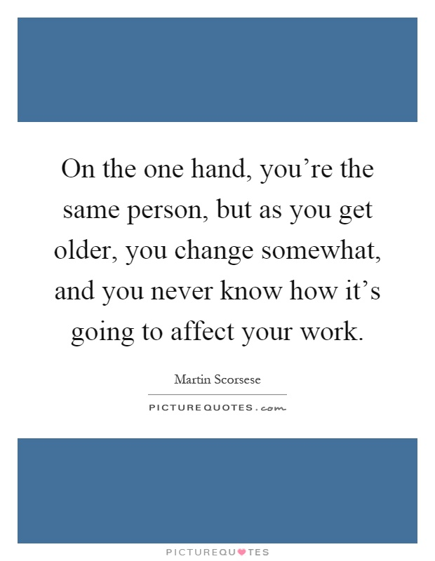 On the one hand, you're the same person, but as you get older, you change somewhat, and you never know how it's going to affect your work Picture Quote #1