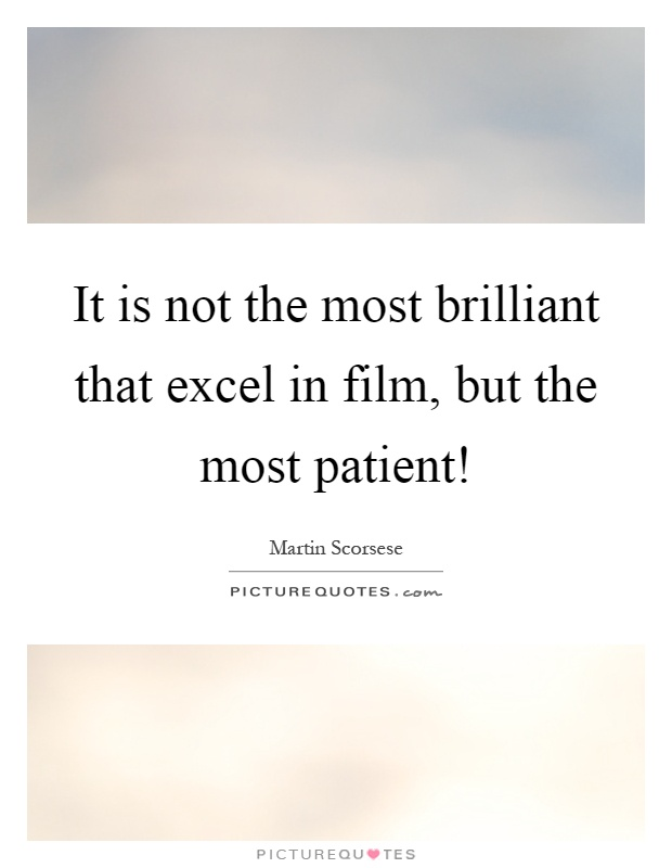 It is not the most brilliant that excel in film, but the most patient! Picture Quote #1