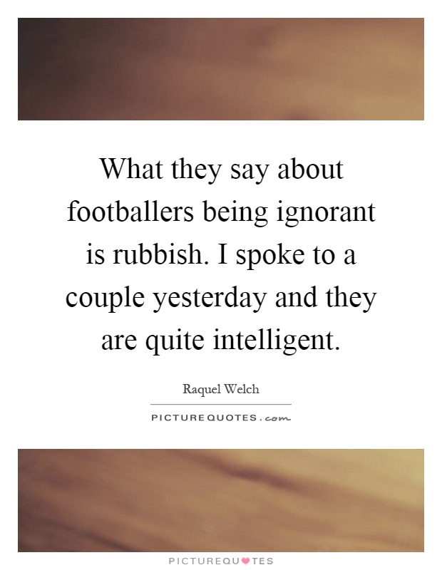 What they say about footballers being ignorant is rubbish. I spoke to a couple yesterday and they are quite intelligent Picture Quote #1