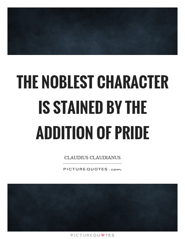 The noblest character is stained by the addition of pride Picture Quote #1
