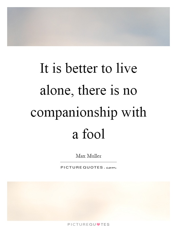 It is better to live alone, there is no companionship with a fool Picture Quote #1