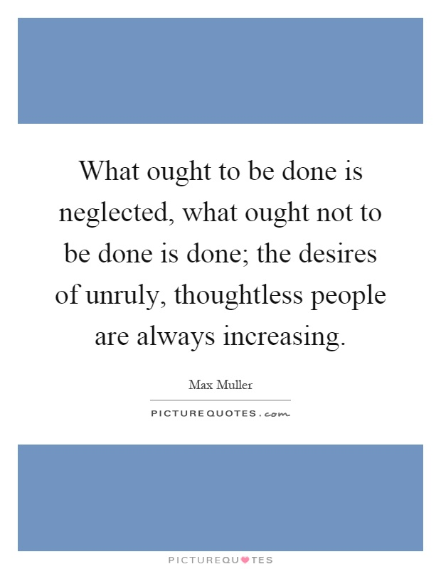 What ought to be done is neglected, what ought not to be done is done; the desires of unruly, thoughtless people are always increasing Picture Quote #1