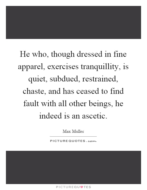 He who, though dressed in fine apparel, exercises tranquillity, is quiet, subdued, restrained, chaste, and has ceased to find fault with all other beings, he indeed is an ascetic Picture Quote #1