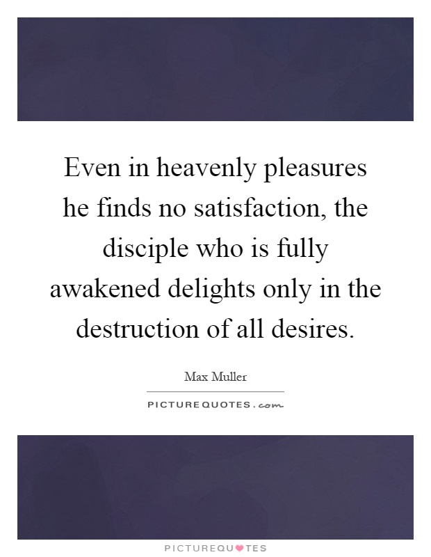 Even in heavenly pleasures he finds no satisfaction, the disciple who is fully awakened delights only in the destruction of all desires Picture Quote #1
