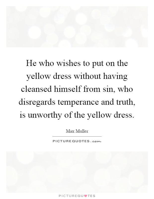 He who wishes to put on the yellow dress without having cleansed himself from sin, who disregards temperance and truth, is unworthy of the yellow dress Picture Quote #1