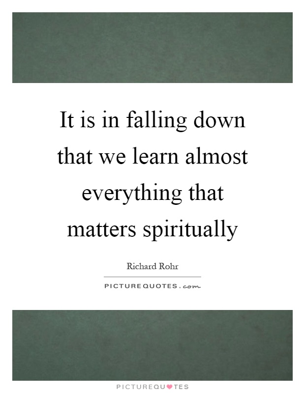 It is in falling down that we learn almost everything that matters spiritually Picture Quote #1