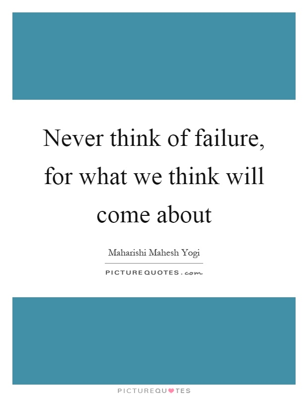 Never think of failure, for what we think will come about Picture Quote #1