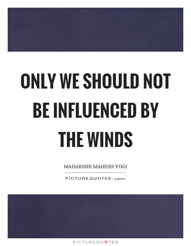 Only we should not be influenced by the winds Picture Quote #1