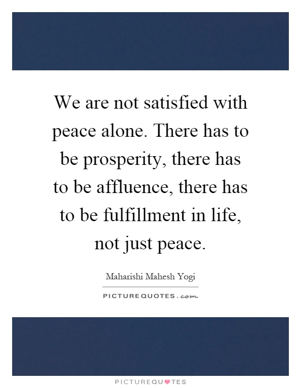 We are not satisfied with peace alone. There has to be prosperity, there has to be affluence, there has to be fulfillment in life, not just peace Picture Quote #1
