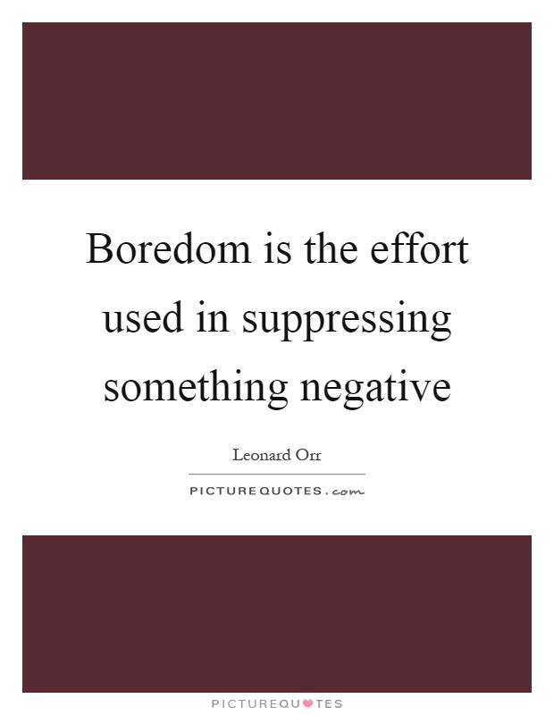 Boredom is the effort used in suppressing something negative Picture Quote #1