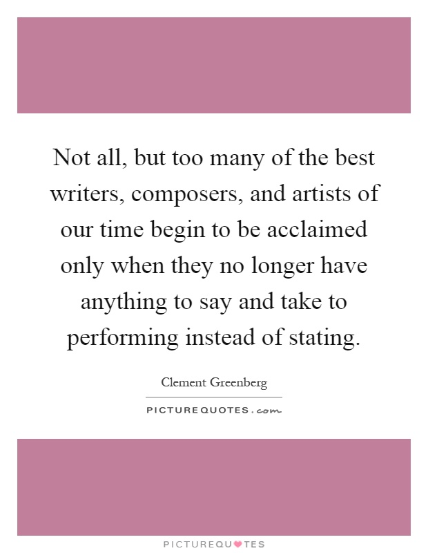 Not all, but too many of the best writers, composers, and artists of our time begin to be acclaimed only when they no longer have anything to say and take to performing instead of stating Picture Quote #1