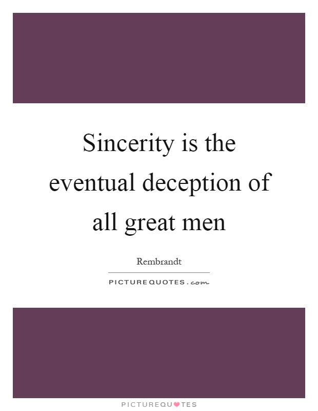 Sincerity is the eventual deception of all great men Picture Quote #1
