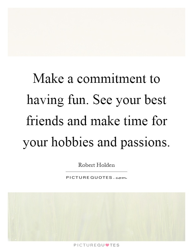 Make a commitment to having fun. See your best friends and make time for your hobbies and passions Picture Quote #1